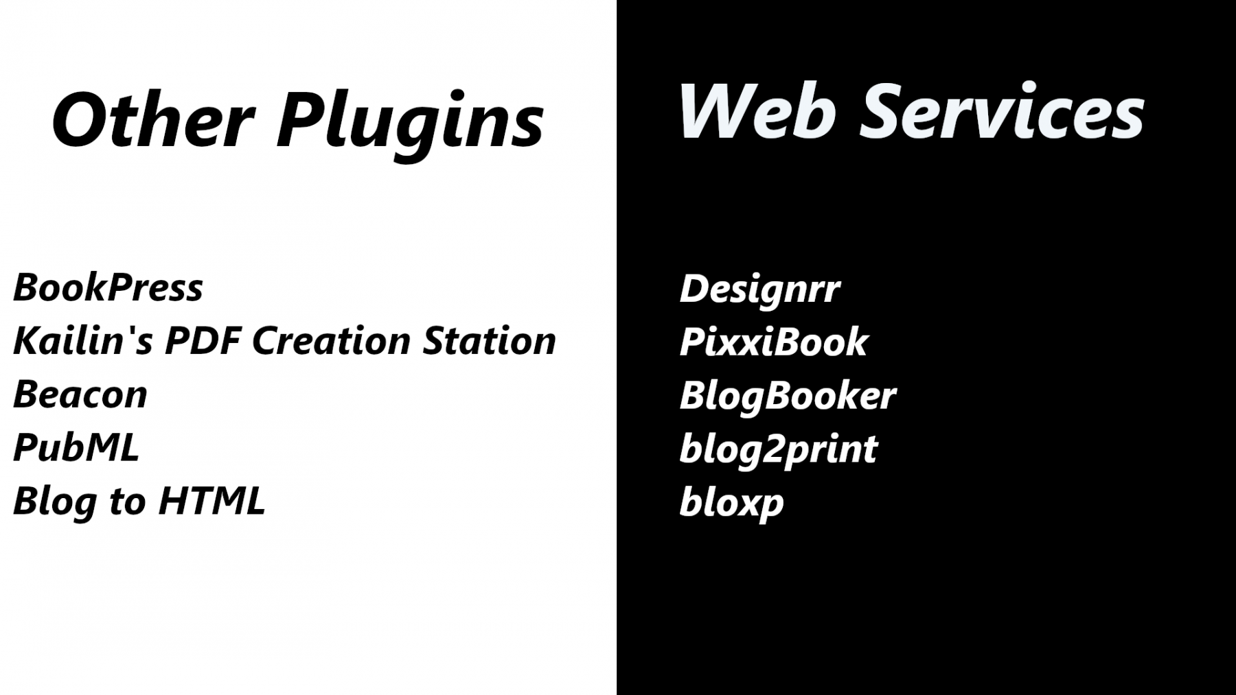 Other Plugins:BookPress, Kailin's PDF Creation Station, Beacon, PubML, and Blog to HTML. Web services:  Designrr, PixxiBook, BlogBooker, blog2print, and bloxp.